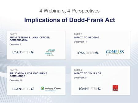 4 Webinars, 4 Perspectives Implications of Dodd-Frank Act PART 1: ANTI-STEERING & LOAN OFFICER COMPENSATION December 9 PART 2: IMPACT TO HEDGING December.