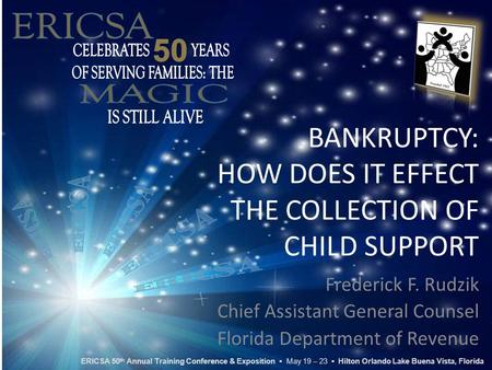 BANKRUPTCY: HOW DOES IT EFFECT THE COLLECTION OF CHILD SUPPORT Frederick F. Rudzik Chief Assistant General Counsel Florida Department of Revenue ERICSA.