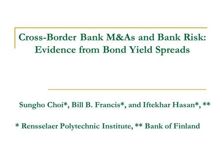 Cross-Border Bank M&As and Bank Risk: Evidence from Bond Yield Spreads Sungho Choi*, Bill B. Francis*, and Iftekhar Hasan*, ** * Rensselaer Polytechnic.