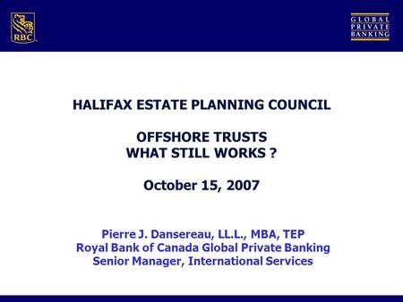 HALIFAX ESTATE PLANNING COUNCIL OFFSHORE TRUSTS WHAT STILL WORKS ? October 15, 2007 Pierre J. Dansereau, LL.L., MBA, TEP Royal Bank of Canada Global Private.