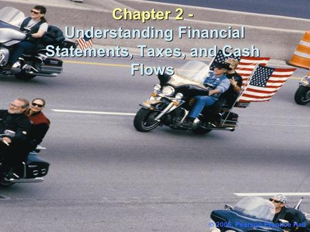 Chapter 2 - Understanding Financial Statements, Taxes, and Cash Flows  2005, Pearson Prentice Hall.