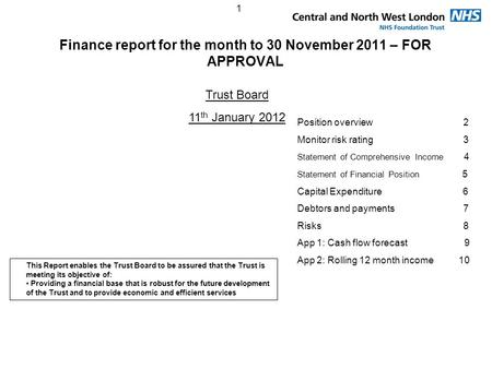1 Finance report for the month to 30 November 2011 – FOR APPROVAL Trust Board 11 th January 2012 Position overview 2 Monitor risk rating 3 Statement of.