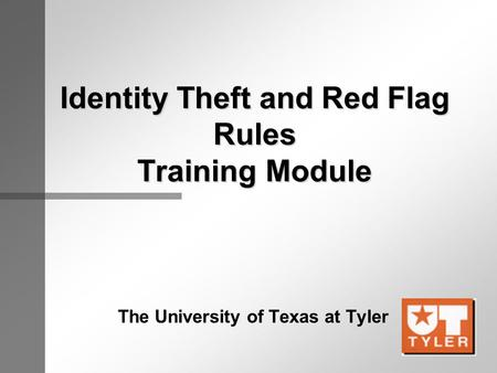 Identity Theft and Red Flag Rules Training Module The University of Texas at Tyler.