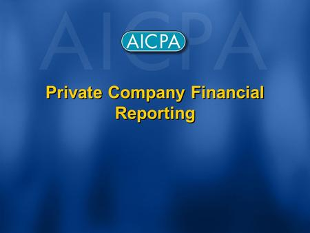 Private Company Financial Reporting. Why the Effort? Given - Private companies importance to U.S. economy Given – Growing concerns about GAAP expressed.