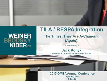 1 TILA / RESPA Integration The Times, They Are A-Changing (Again)! – presented by – Jack Konyk Executive Director, Government Affairs 2015 OMBA Annual.