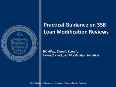 Practical Guidance on 35B Loan Modification Reviews ©2014 Office of Massachusetts Attorney General Martha Coakley Bill Allen, Deputy Director HomeCorps.