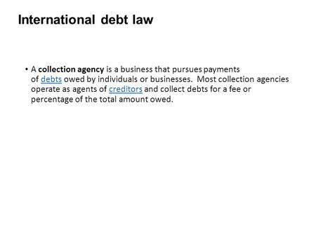 International debt law A collection agency is a business that pursues payments of debts owed by individuals or businesses. Most collection agencies operate.
