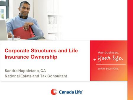 Corporate Structures and Life Insurance Ownership Sandra Napoletano, CA National Estate and Tax Consultant.