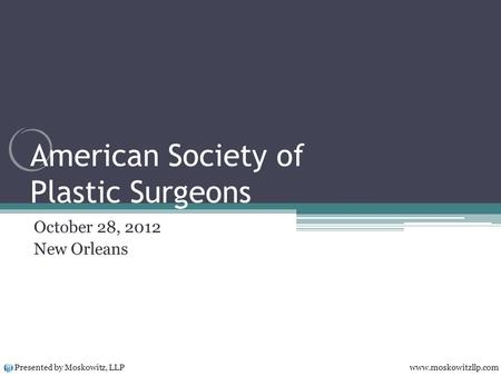 American Society of Plastic Surgeons October 28, 2012 New Orleans Presented by Moskowitz, LLP www.moskowitzllp.com.