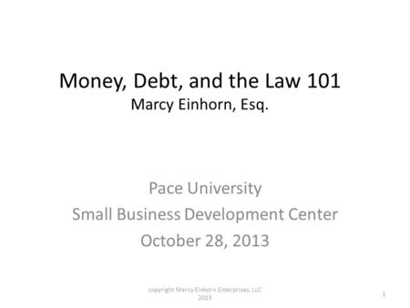 Money, Debt, and the Law 101 Marcy Einhorn, Esq. Pace University Small Business Development Center October 28, 2013 1 copyright Marcy Einhorn Enterprises,