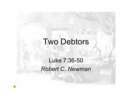 Two Debtors Luke 7:36-50 Robert C. Newman.