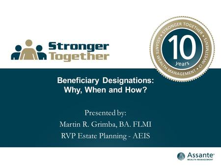 Beneficiary Designations: Why, When and How? Presented by: Martin R. Grimba, BA. FLMI RVP Estate Planning - AEIS.