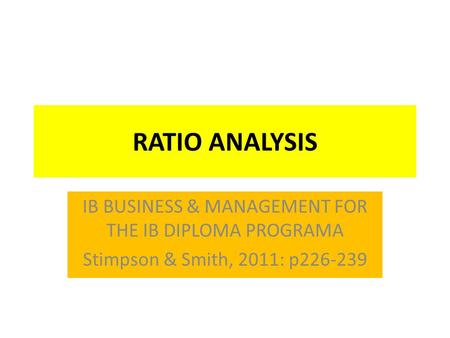 RATIO ANALYSIS IB BUSINESS & MANAGEMENT FOR THE IB DIPLOMA PROGRAMA Stimpson & Smith, 2011: p226-239.