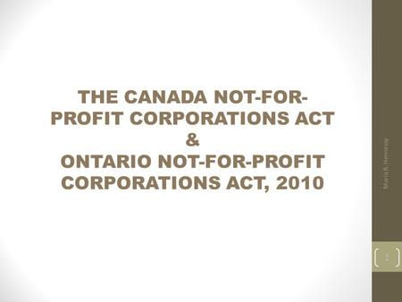 THE CANADA NOT-FOR- PROFIT CORPORATIONS ACT & ONTARIO NOT-FOR-PROFIT CORPORATIONS ACT, 2010 Maria B. Hennessy 1.