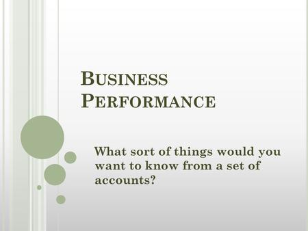 B USINESS P ERFORMANCE What sort of things would you want to know from a set of accounts?