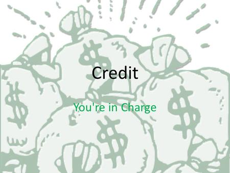 Credit You're in Charge What is Credit ??? Credit is an arrangement to Receive cash, goods, or services now and pay for them in the future!