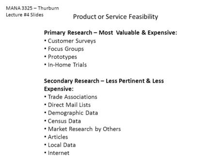 MANA 3325 – Thurburn Lecture #4 Slides Product or Service Feasibility Primary Research – Most Valuable & Expensive: Customer Surveys Focus Groups Prototypes.