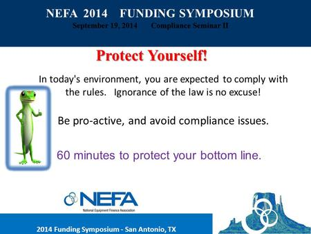 NEFA 2014 FUNDING SYMPOSIUM September 19, 2014 Compliance Seminar II Protect Yourself! In today's environment, you are expected to comply with the rules.