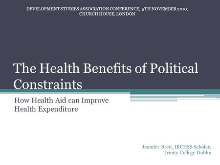 The Health Benefits of Political Constraints How Health Aid can Improve Health Expenditure Jennifer Brett, IRCHSS Scholar, Trinity College Dublin DEVELOPMENT.