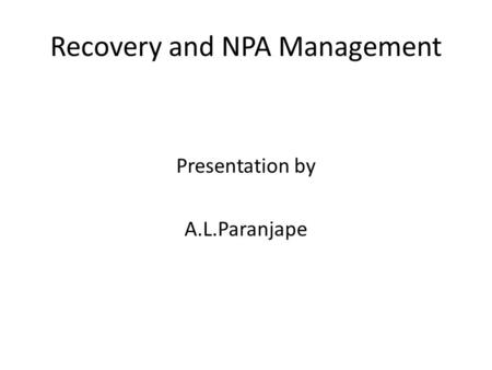 Recovery and NPA Management Presentation by A.L.Paranjape.