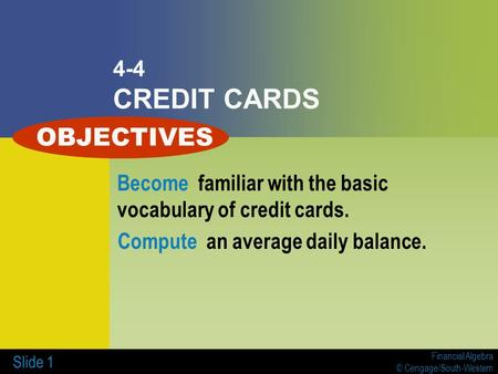 Financial Algebra © Cengage/South-Western Slide 1 4-4 CREDIT CARDS Become familiar with the basic vocabulary of credit cards. Compute an average daily.
