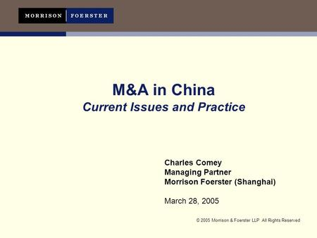 © 2005 Morrison & Foerster LLP All Rights Reserved M&A in China Current Issues and Practice Charles Comey Managing Partner Morrison Foerster (Shanghai)
