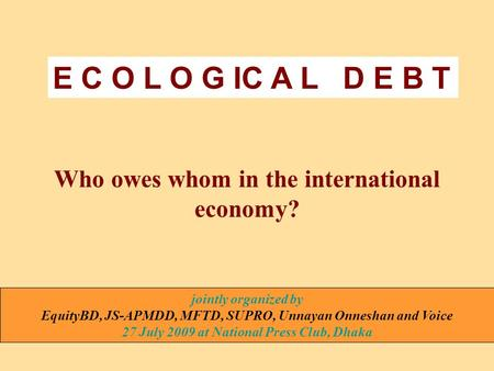 Who owes whom in the international economy? jointly organized by EquityBD, JS-APMDD, MFTD, SUPRO, Unnayan Onneshan and Voice 27 July 2009 at National Press.