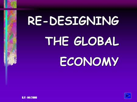 B.P. - 04/2000 RE-DESIGNING THE GLOBAL ECONOMY THE GLOBAL ECONOMY - and its problems The current state of affair: 365 billionaires have the same wealth.