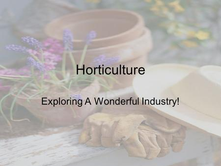 Horticulture Exploring A Wonderful Industry!. Please Write the Following Objectives in Your Notes Packet By the end of this unit I will be able to: –Define.