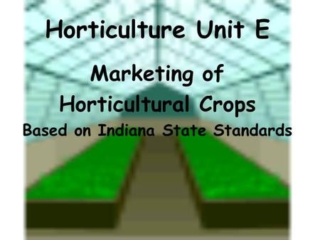 Horticulture Unit E Marketing of Horticultural Crops Based on Indiana State Standards.