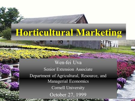 Horticultural Marketing Wen-fei Uva Senior Extension Associate Department of Agricultural, Resource, and Managerial Economics Cornell University October.