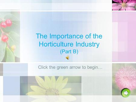 The Importance of the Horticulture Industry (Part B) Click the green arrow to begin…