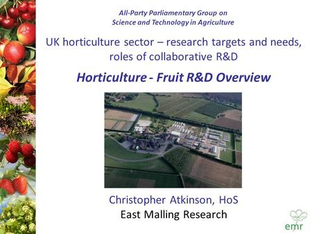 UK horticulture sector – research targets and needs, roles of collaborative R&D Horticulture - Fruit R&D Overview Christopher Atkinson, HoS East Malling.