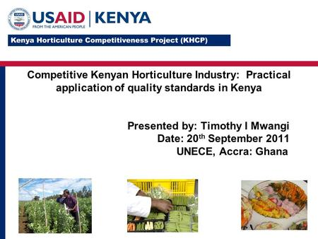 Competitive Kenyan Horticulture Industry: Practical application of quality standards in Kenya Presented by: Timothy I Mwangi Date: 20 th September 2011.