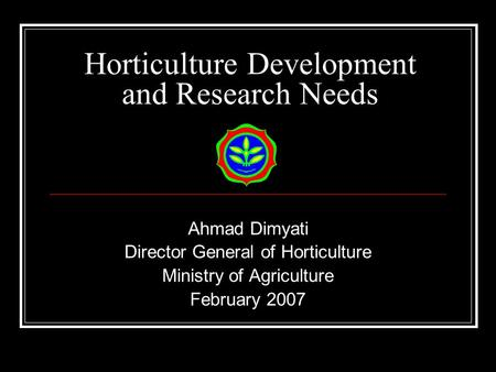 Horticulture Development and Research Needs Ahmad Dimyati Director General of Horticulture Ministry of Agriculture February 2007.