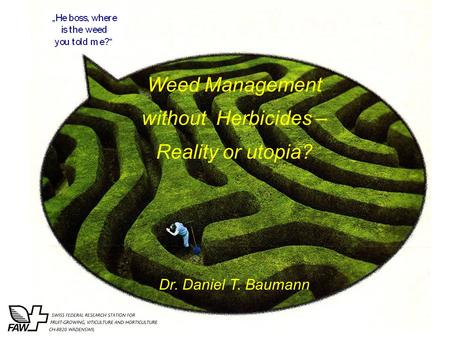 Weed Management without Herbicides – Reality or utopia? Dr. Daniel T. Baumann.