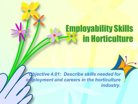 Employability Skills in Horticulture Objective 4.01: Describe skills needed for employment and careers in the horticulture industry.