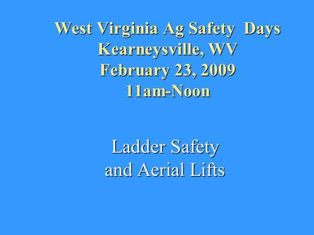 West Virginia Ag Safety Days Kearneysville, WV February 23, 2009 11am-Noon Ladder Safety and Aerial Lifts.