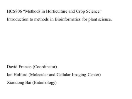 "HCS806 ""Methods in Horticulture and Crop Science"" Introduction to methods in Bioinformatics for plant science. David Francis (Coordinator) Ian Holford."