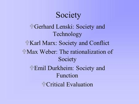 Society UGerhard Lenski: Society and Technology UKarl Marx: Society and Conflict UMax Weber: The rationalization of Society UEmil Durkheim: Society and.