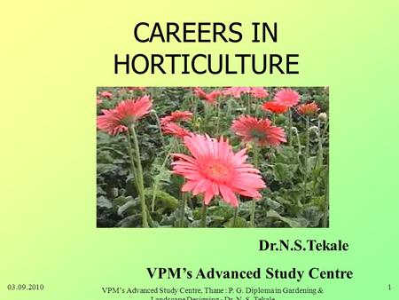 CAREERS IN HORTICULTURE Dr.N.S.Tekale VPM's Advanced Study Centre 03.09.20101 VPM's Advanced Study Centre, Thane : P. G. Diploma in Gardening & Landscape.