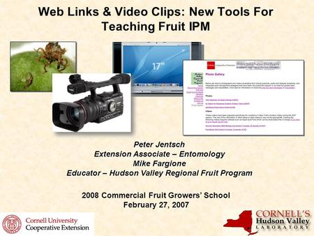 Web Links & Video Clips: New Tools For Teaching Fruit IPM Peter Jentsch Extension Associate – Entomology Mike Fargione Educator – Hudson Valley Regional.