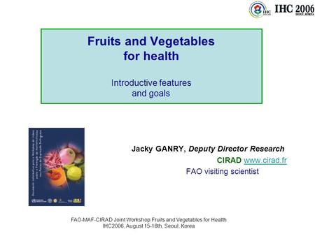 FAO-MAF-CIRAD Joint Workshop:Fruits and Vegetables for Health IHC2006, August 15-16th, Seoul, Korea Fruits and Vegetables for health Introductive features.