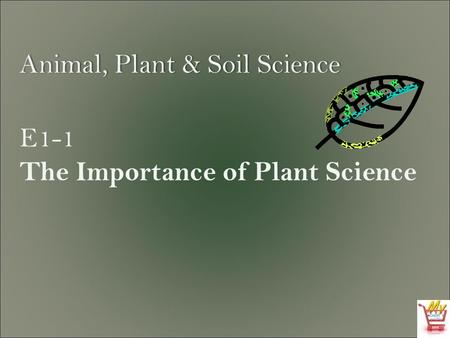 Animal, Plant & Soil ScienceAnimal, Plant & Soil Science E1-1 The Importance of Plant Science.