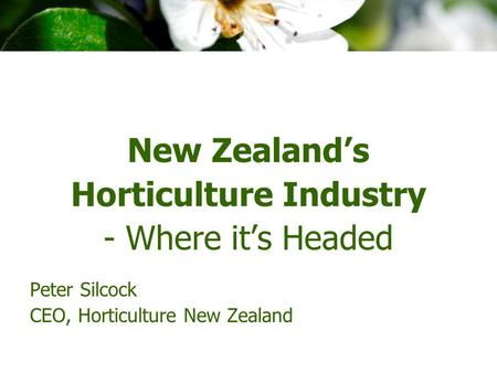 New Zealand's Horticulture Industry - Where it's Headed Peter Silcock CEO, Horticulture New Zealand.