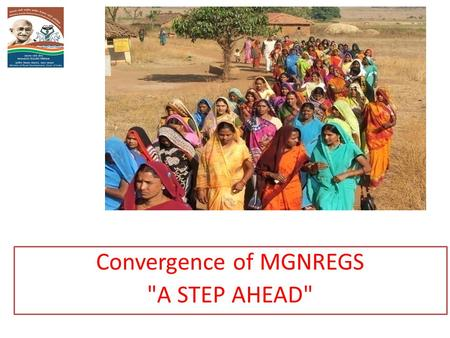 Convergence of MGNREGS A STEP AHEAD. Wage Employment to Sustainable Livelihood VISION.