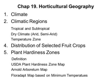 Chap 19. Horticultural Geography 1.Climate 2.Climatic Regions Tropical and Subtropical Dry Climate (Arid, Semi-Arid) Temperature Zone 4.Distribution of.