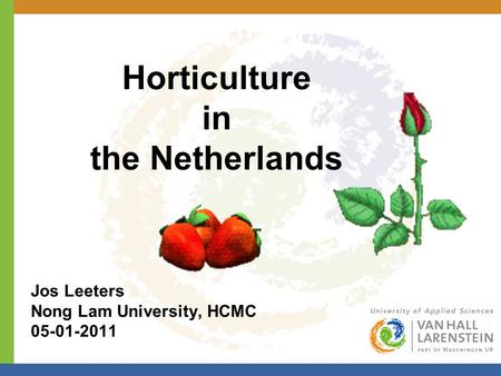 Horticulture in the Netherlands Jos Leeters Nong Lam University, HCMC 05-01-2011.