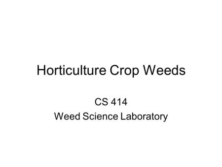 Horticulture Crop Weeds CS 414 Weed Science Laboratory.
