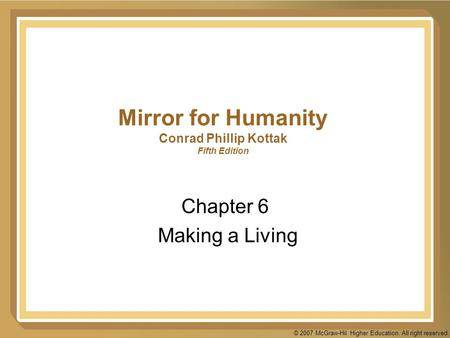 © 2007 McGraw-Hil Higher Education. All right reserved. Mirror for Humanity Conrad Phillip Kottak Fifth Edition Chapter 6 Making a Living.